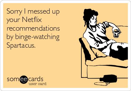 Sorry I messed up your Netflix recommendations by binge-watching Spartacus.