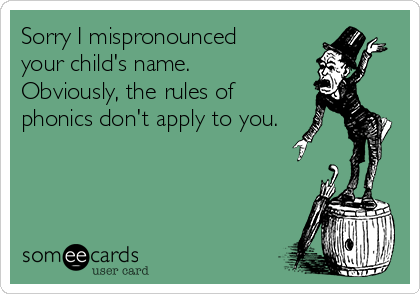 Sorry I mispronounced your child's name.  Obviously, the rules of phonics don't apply to you.