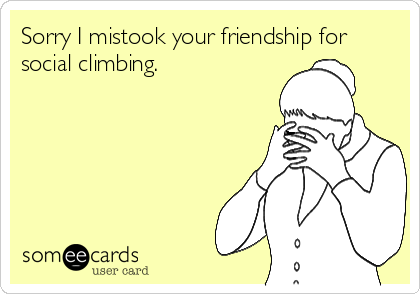 Sorry I mistook your friendship for social climbing.