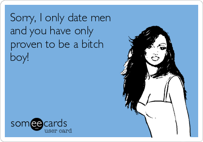 Sorry, I only date men and you have only proven to be a bitch boy!