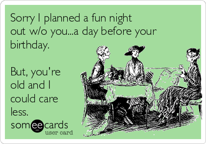Sorry I planned a fun night  out w/o you...a day before your birthday.  But, you're old and I could care less.