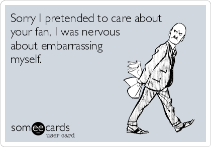 Sorry I pretended to care about your fan, I was nervous about embarrassing myself.