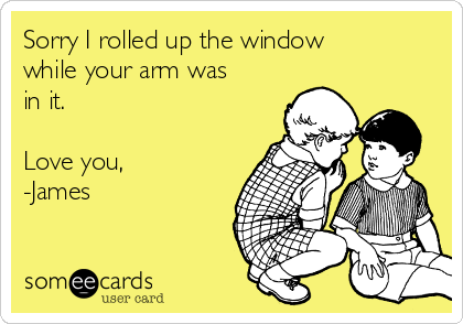 Sorry I rolled up the window while your arm was in it.  Love you, -James