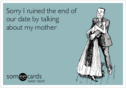 Sorry I ruined the end of our date by talking about my mother