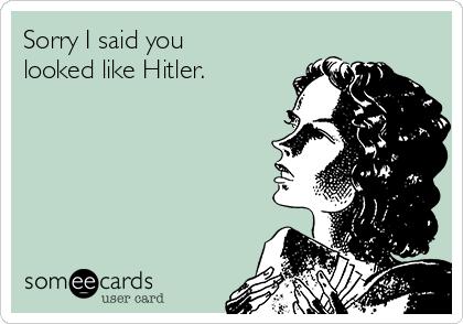 Sorry I said you looked like Hitler.
