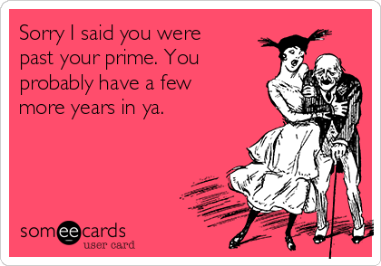Sorry I said you were past your prime. You probably have a few more years in ya.