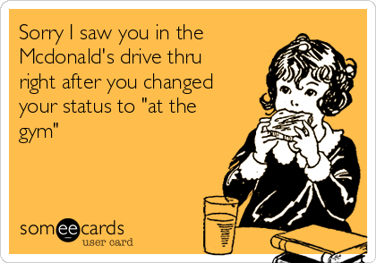"""Sorry I saw you in the Mcdonald's drive thru right after you changed your status to """"at the gym"""""""