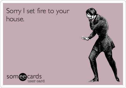 Sorry I set fire to your house.
