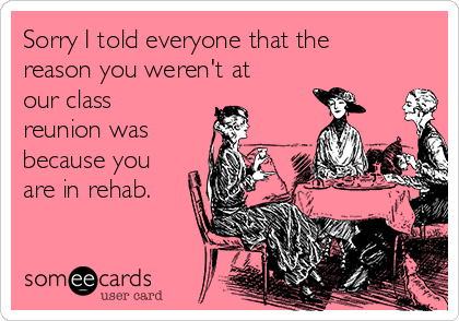 Sorry I told everyone that the reason you weren't at our class reunion was  because you are in rehab.