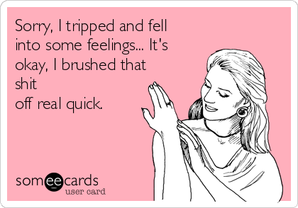 Sorry, I tripped and fell into some feelings... It's okay, I brushed that shit off real quick.