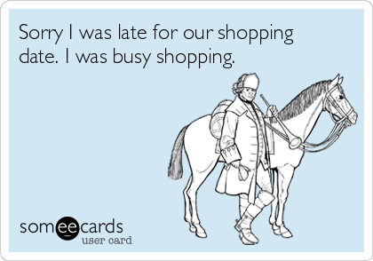 Sorry I was late for our shopping date. I was busy shopping.