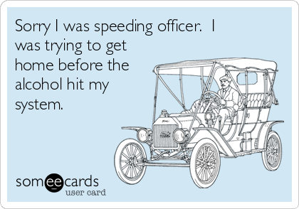 Sorry I was speeding officer.  I was trying to get home before the alcohol hit my system.