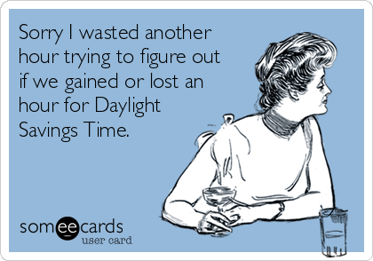 Sorry I wasted another hour trying to figure out if we gained or lost an hour for Daylight Savings Time.