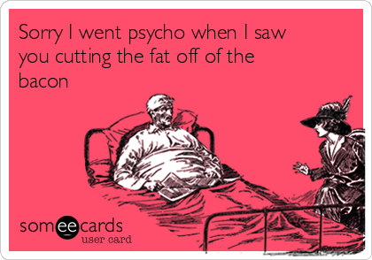 Sorry I went psycho when I saw you cutting the fat off of the bacon