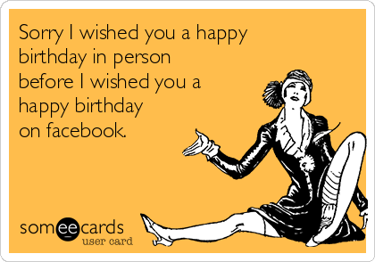 Sorry I wished you a happy birthday in person before I wished you a happy birthday on facebook.