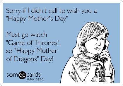 "Sorry if I didn't call to wish you a ""Happy Mother's Day""  Must go watch ""Game of Thrones"", so ""Happy Mother of Dragons"" Day!"