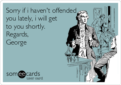 Sorry if i haven't offended you lately, i will get to you shortly.  Regards, George
