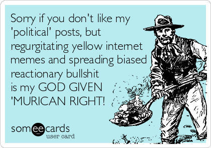 Sorry if you don't like my  'political' posts, but  regurgitating yellow internet  memes and spreading biased  reactionary bullshit is my GOD GIVEN  'MURICAN RIGHT!