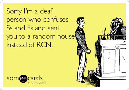 Sorry I'm a deaf person who confuses Ss and Fs and sent you to a random house instead of RCN.