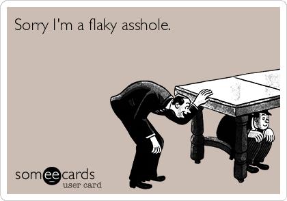 Sorry I'm a flaky asshole.