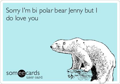 Sorry I'm bi polar bear Jenny but I do love you