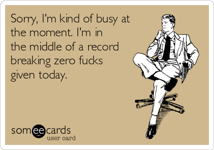Sorry, I'm kind of busy at the moment. I'm in the middle of a record breaking zero fucks given today.
