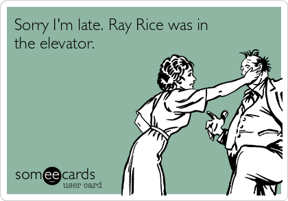 Sorry I'm late. Ray Rice was in the elevator.