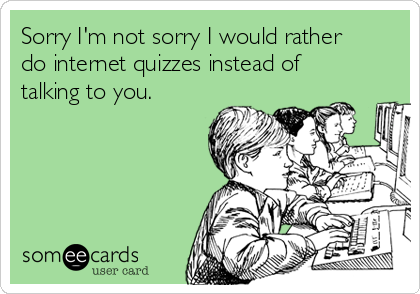 Sorry I'm not sorry I would rather do internet quizzes instead of talking to you.