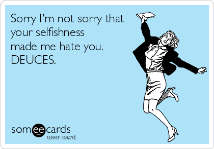 Sorry I'm not sorry that your selfishness made me hate you. DEUCES.