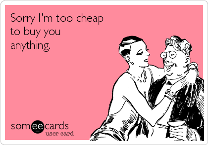 Sorry I'm too cheap to buy you anything.