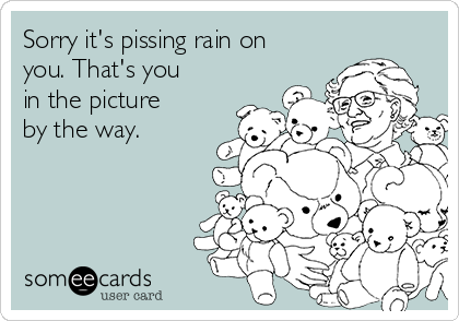Sorry it's pissing rain on you. That's you in the picture by the way.
