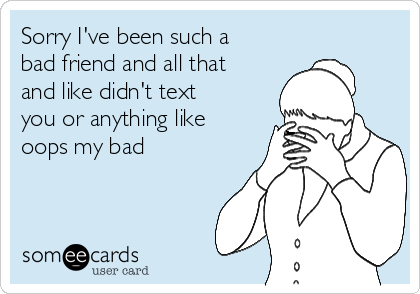 Sorry I've been such a bad friend and all that  and like didn't text you or anything like oops my bad