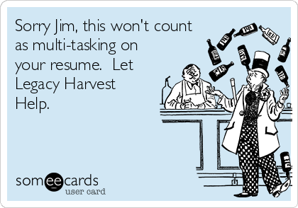 Sorry Jim, this won't count as multi-tasking on your resume.  Let Legacy Harvest Help.