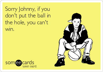 Sorry Johnny, if you don't put the ball in the hole, you can't  win.