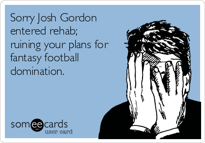 Sorry Josh Gordon entered rehab; ruining your plans for fantasy football domination.