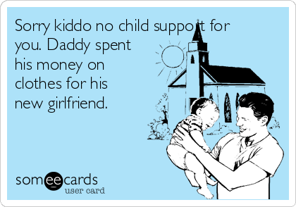 Sorry Kiddo No Child Support For You Daddy Spent His Money On
