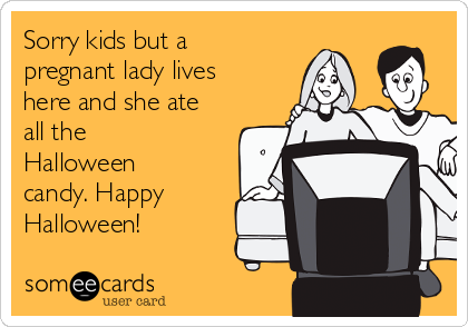 Sorry kids but a pregnant lady lives here and she ate all the Halloween candy. Happy Halloween!