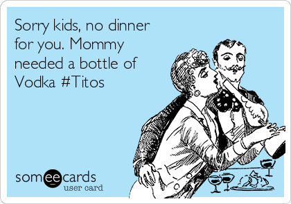 Sorry kids, no dinner for you. Mommy needed a bottle of Vodka #Titos