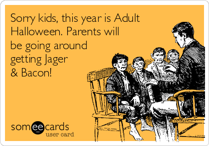 Sorry kids, this year is Adult Halloween. Parents will be going around getting Jager & Bacon!
