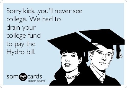 Sorry kids...you'll never see college. We had to drain your college fund to pay the Hydro bill.