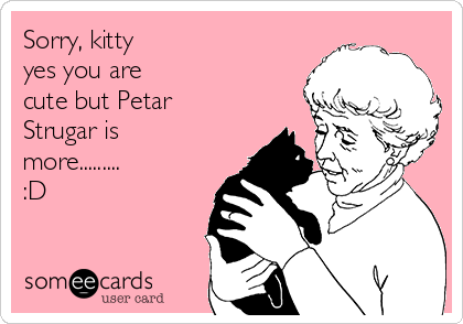 Sorry, kitty yes you are cute but Petar Strugar is more......... :D