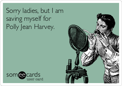Sorry ladies, but I am saving myself for Polly Jean Harvey.