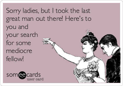 Sorry ladies, but I took the last great man out there! Here's to you and your search for some mediocre fellow!