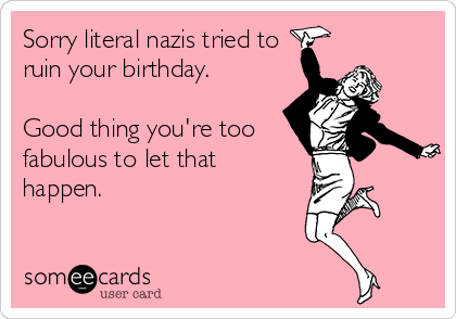 Sorry literal nazis tried to ruin your birthday.  Good thing you're too fabulous to let that happen.
