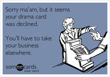 Sorry ma'am, but it seems your drama card was declined.  You'll have to take your business elsewhere.