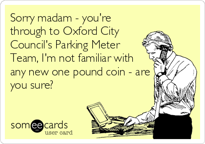 Sorry madam - you're through to Oxford City Council's Parking Meter  Team, I'm not familiar with  any new one pound coin - are you sure?