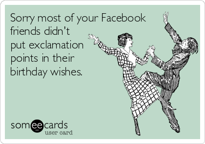 Sorry most of your Facebook friends didn't put exclamation points in their birthday wishes.