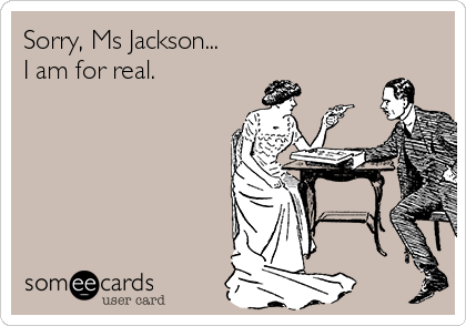 Sorry, Ms Jackson... I am for real.