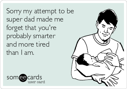 Sorry my attempt to be super dad made me forget that you're probably smarter and more tired than I am.