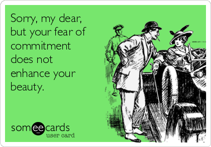 Sorry, my dear, but your fear of commitment does not enhance your beauty.